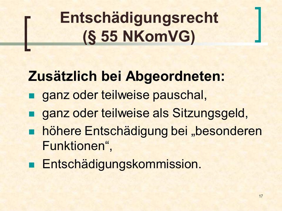 17 Entschädigungsrecht (§ 55 NKomVG) Zusätzlich bei Abgeordneten: ganz oder teilweise pauschal, ganz oder teilweise als Sitzungsgeld, höhere Entschädi