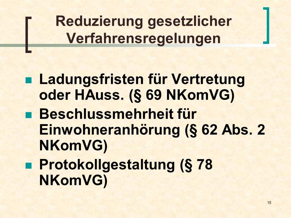 18 Reduzierung gesetzlicher Verfahrensregelungen Ladungsfristen für Vertretung oder HAuss. (§ 69 NKomVG) Beschlussmehrheit für Einwohneranhörung (§ 62