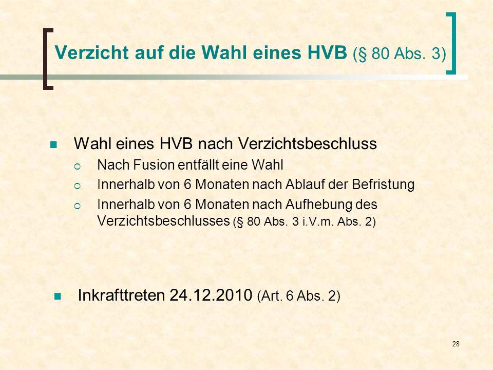 28 Verzicht auf die Wahl eines HVB (§ 80 Abs. 3) Wahl eines HVB nach Verzichtsbeschluss Nach Fusion entfällt eine Wahl Innerhalb von 6 Monaten nach Ab
