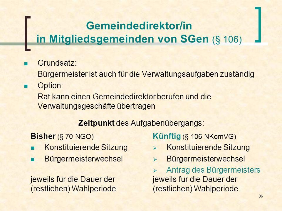 36 Gemeindedirektor/in in Mitgliedsgemeinden von SGen (§ 106) Grundsatz: Bürgermeister ist auch für die Verwaltungsaufgaben zuständig Option: Rat kann