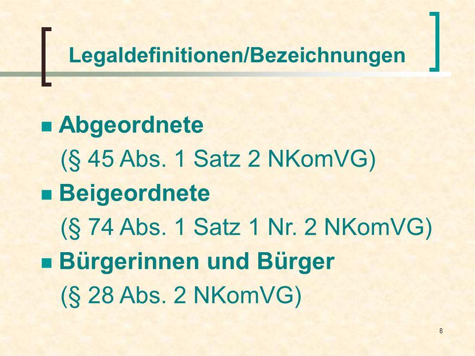 8 Legaldefinitionen/Bezeichnungen Abgeordnete (§ 45 Abs. 1 Satz 2 NKomVG) Beigeordnete (§ 74 Abs. 1 Satz 1 Nr. 2 NKomVG) Bürgerinnen und Bürger (§ 28