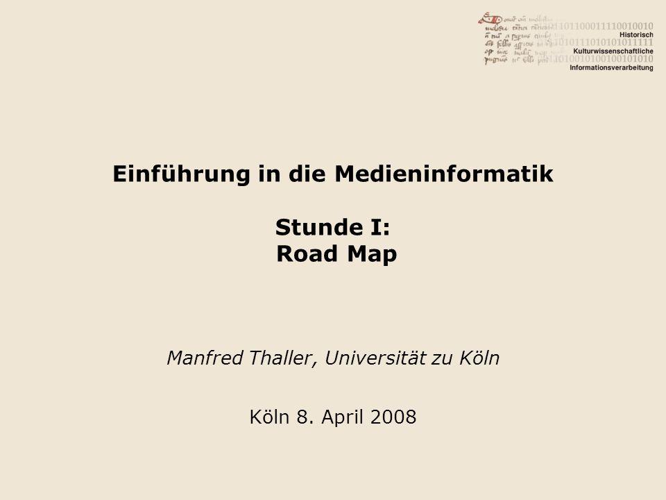 Einführung in die Medieninformatik Stunde I: Road Map Manfred Thaller, Universität zu Köln Köln 8. April 2008