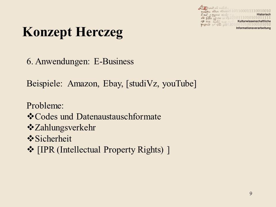 Konzept Herczeg 9 6. Anwendungen: E-Business Beispiele: Amazon, Ebay, [studiVz, youTube] Probleme: Codes und Datenaustauschformate Zahlungsverkehr Sic