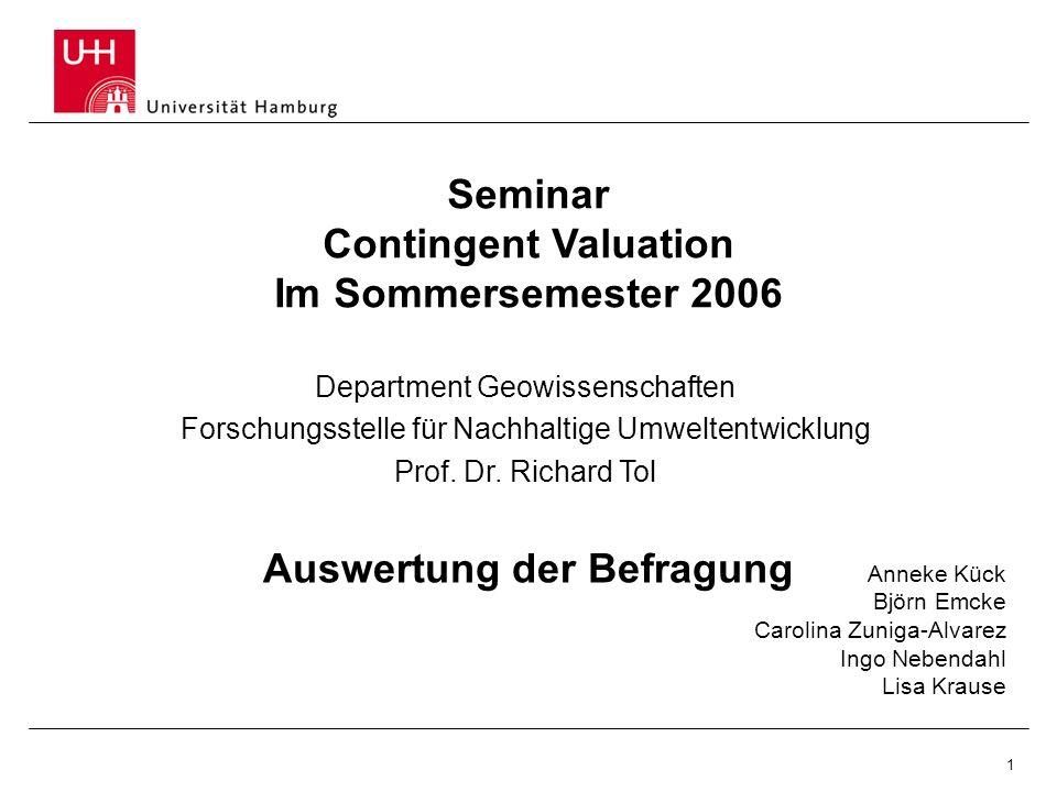 1 Auswertung der Befragung Seminar Contingent Valuation Im Sommersemester 2006 Anneke Kück Björn Emcke Carolina Zuniga-Alvarez Ingo Nebendahl Lisa Kra