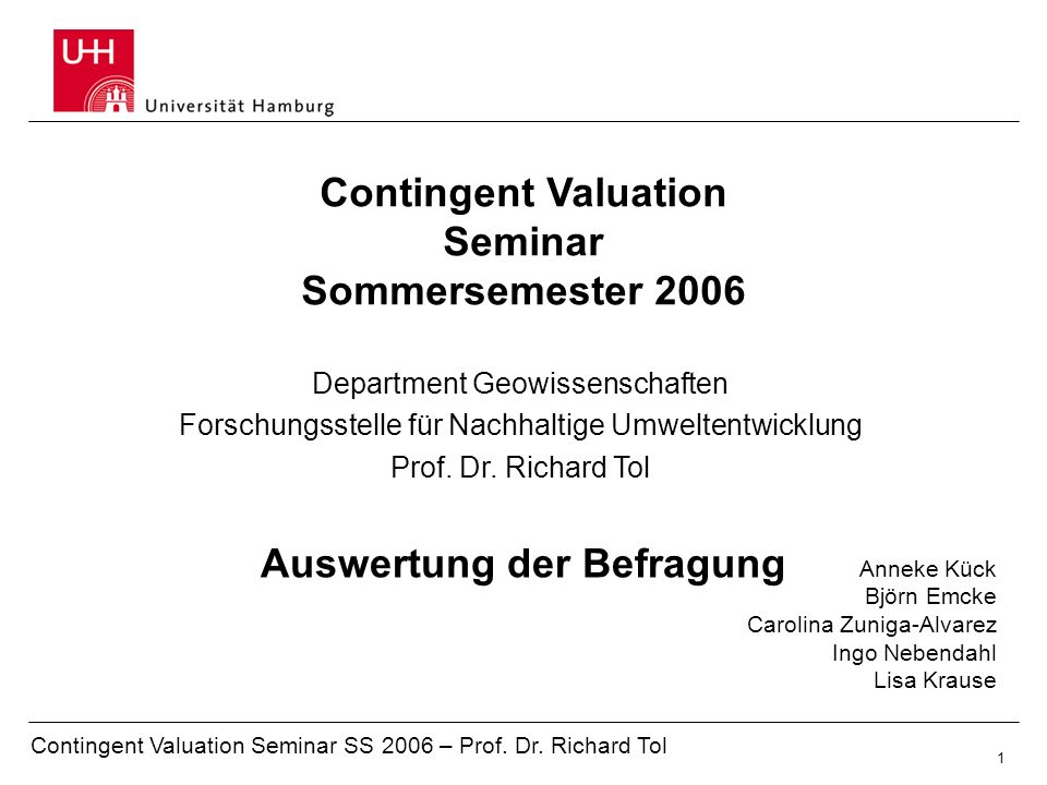 Contingent Valuation Seminar SS 2006 – Prof. Dr. Richard Tol 1 Auswertung der Befragung Contingent Valuation Seminar Sommersemester 2006 Anneke Kück B