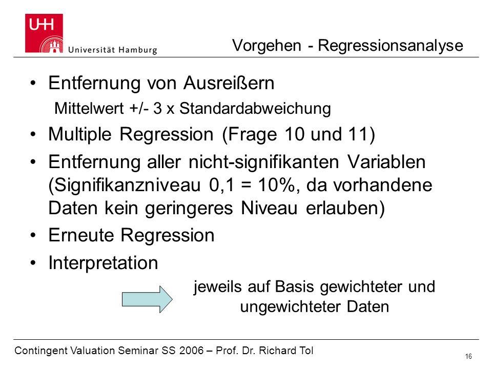 Contingent Valuation Seminar SS 2006 – Prof. Dr. Richard Tol 16 Vorgehen - Regressionsanalyse Entfernung von Ausreißern Mittelwert +/- 3 x Standardabw