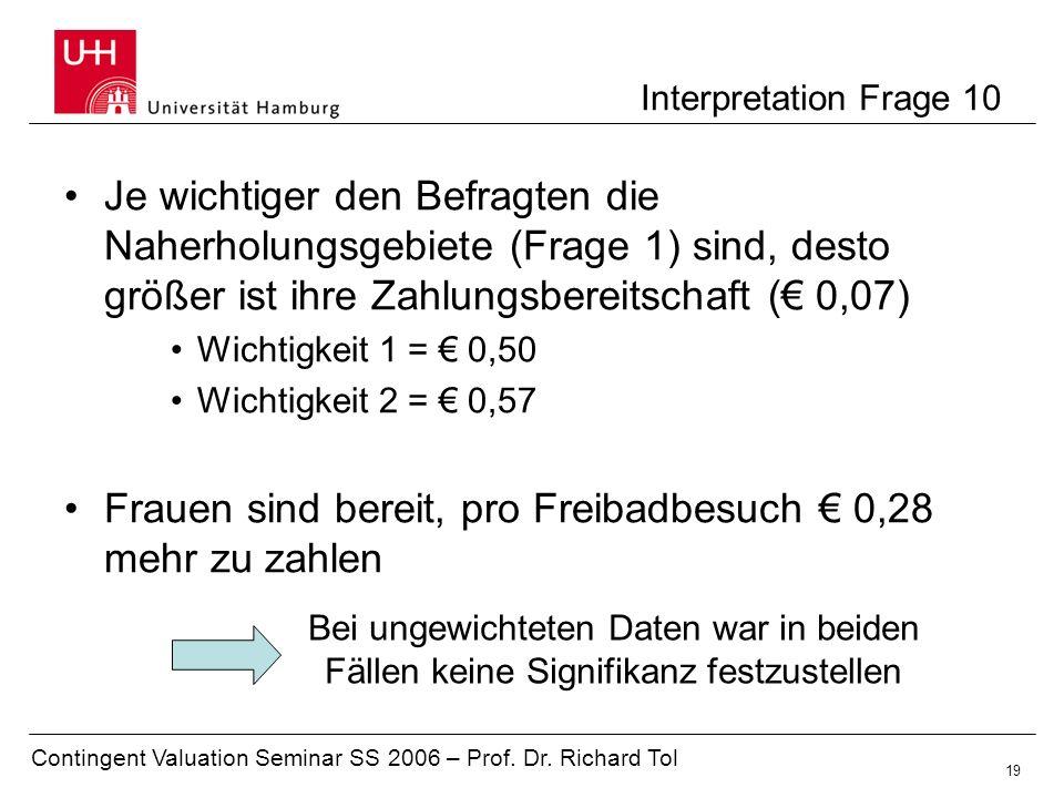 Contingent Valuation Seminar SS 2006 – Prof. Dr. Richard Tol 19 Interpretation Frage 10 Je wichtiger den Befragten die Naherholungsgebiete (Frage 1) s