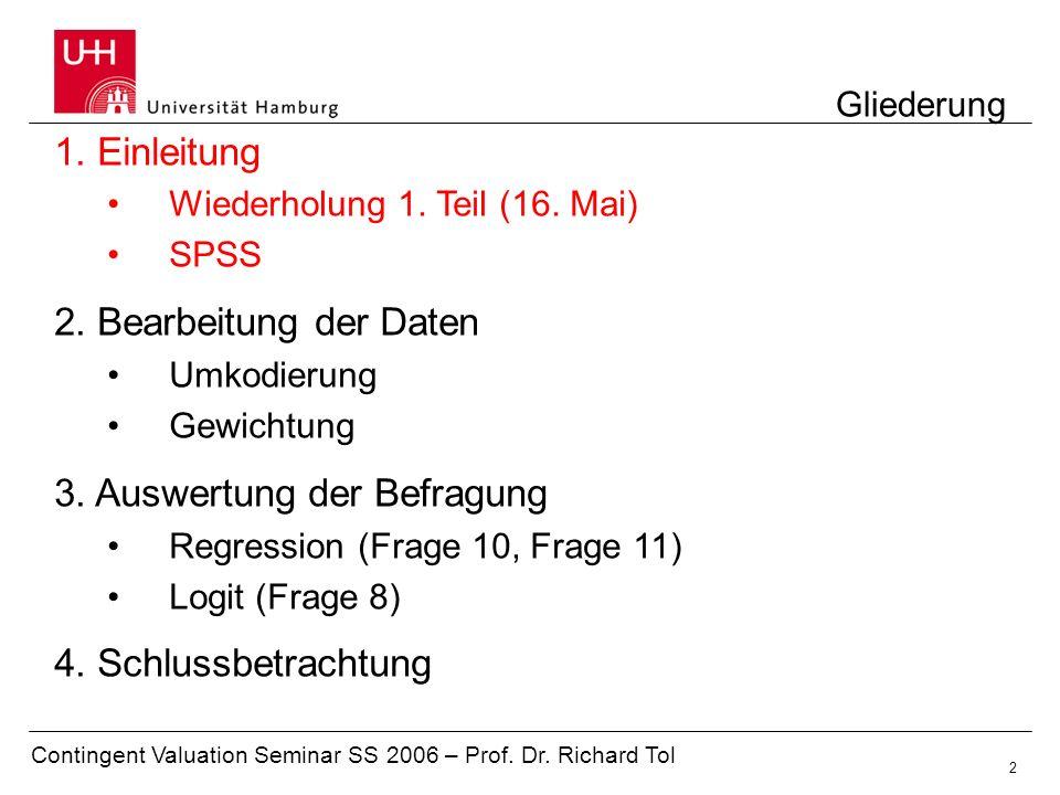 Contingent Valuation Seminar SS 2006 – Prof. Dr. Richard Tol 2 Gliederung 1. Einleitung Wiederholung 1. Teil (16. Mai) SPSS 2. Bearbeitung der Daten U