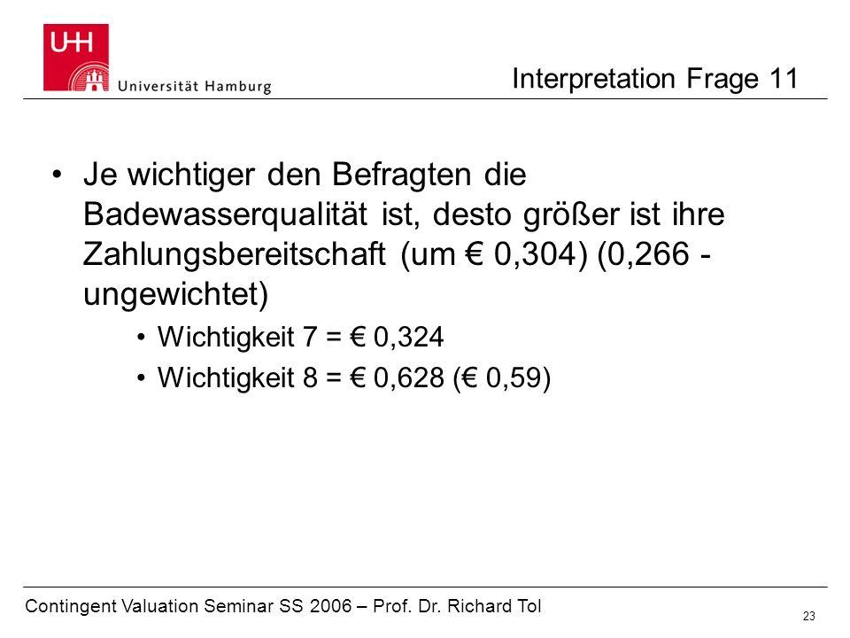 Contingent Valuation Seminar SS 2006 – Prof. Dr. Richard Tol 23 Interpretation Frage 11 Je wichtiger den Befragten die Badewasserqualität ist, desto g