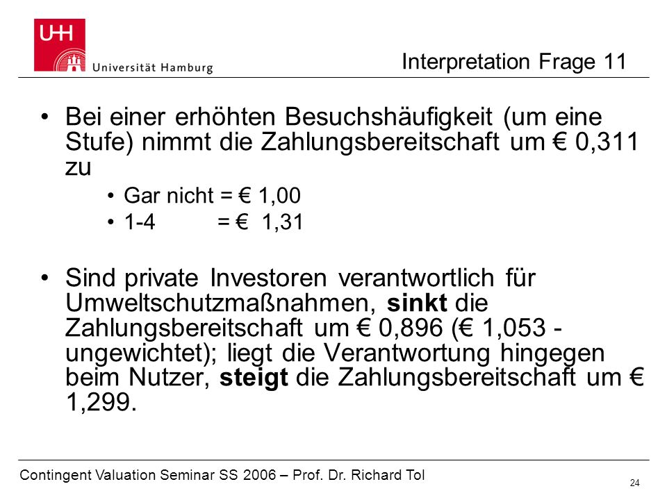 Contingent Valuation Seminar SS 2006 – Prof. Dr. Richard Tol 24 Interpretation Frage 11 Bei einer erhöhten Besuchshäufigkeit (um eine Stufe) nimmt die