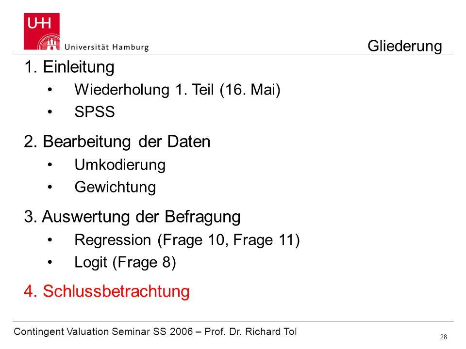 Contingent Valuation Seminar SS 2006 – Prof. Dr. Richard Tol 28 Gliederung 1. Einleitung Wiederholung 1. Teil (16. Mai) SPSS 2. Bearbeitung der Daten