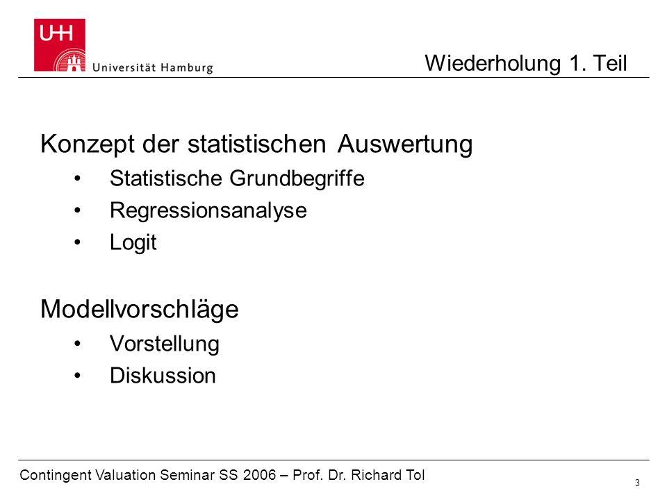 Contingent Valuation Seminar SS 2006 – Prof. Dr. Richard Tol 3 Konzept der statistischen Auswertung Statistische Grundbegriffe Regressionsanalyse Logi