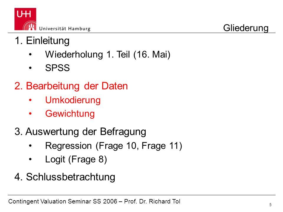 Contingent Valuation Seminar SS 2006 – Prof. Dr. Richard Tol 5 Gliederung 1. Einleitung Wiederholung 1. Teil (16. Mai) SPSS 2. Bearbeitung der Daten U