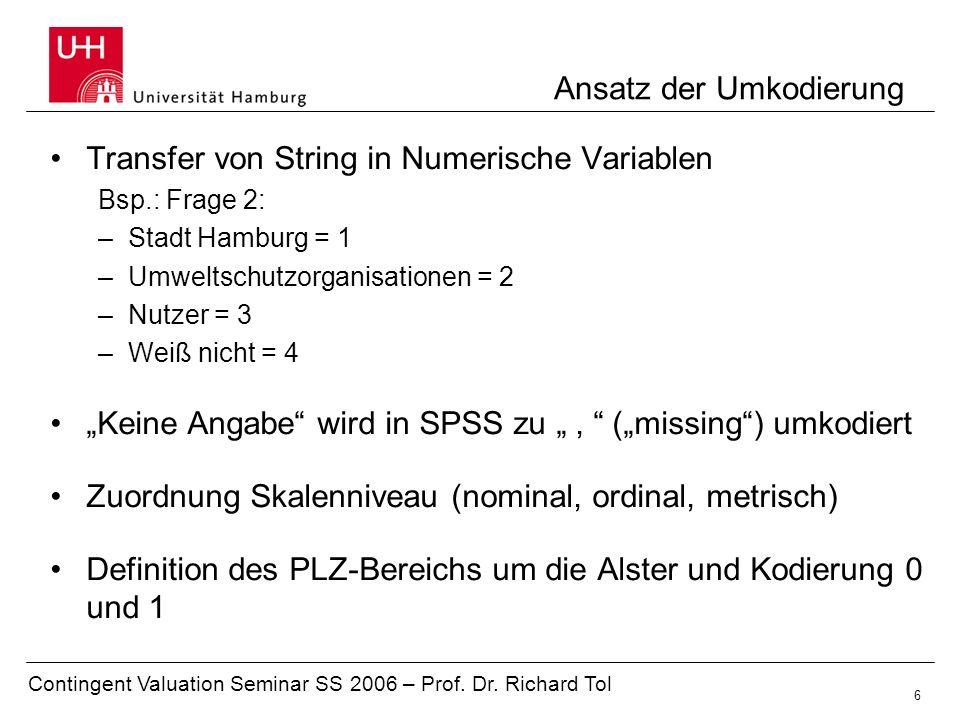 Contingent Valuation Seminar SS 2006 – Prof. Dr. Richard Tol 6 Ansatz der Umkodierung Transfer von String in Numerische Variablen Bsp.: Frage 2: –Stad
