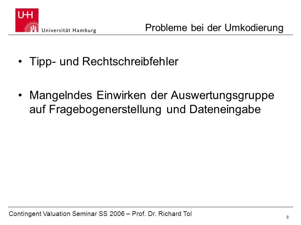 Contingent Valuation Seminar SS 2006 – Prof. Dr. Richard Tol 8 Probleme bei der Umkodierung Tipp- und Rechtschreibfehler Mangelndes Einwirken der Ausw