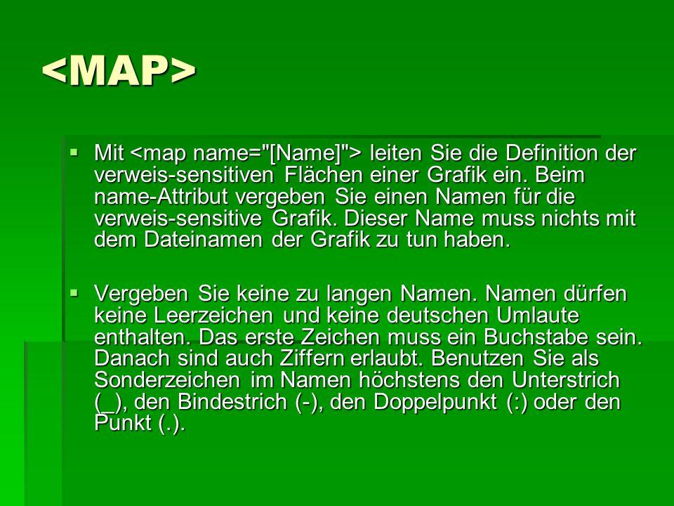 <MAP> Mit leiten Sie die Definition der verweis-sensitiven Flächen einer Grafik ein. Beim name-Attribut vergeben Sie einen Namen für die verweis-sensi