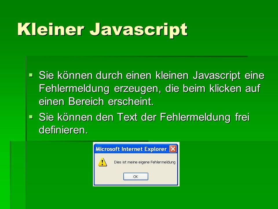 Der Javascript function fehlermeldung() function fehlermeldung() {alert(Text, der angezeigt werden soll ) } {alert(Text, der angezeigt werden soll ) }</script> Dieser Javascript wird in den teil des HTML Dokuments eingefügt.