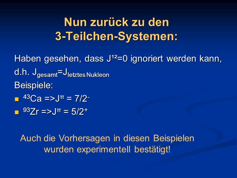 Nun zurück zu den 3-Teilchen-Systemen: Haben gesehen, dass J¹²=0 ignoriert werden kann, d.h. J gesamt =J letztes Nukleon Beispiele: 43 Ca =>J π = 7/2