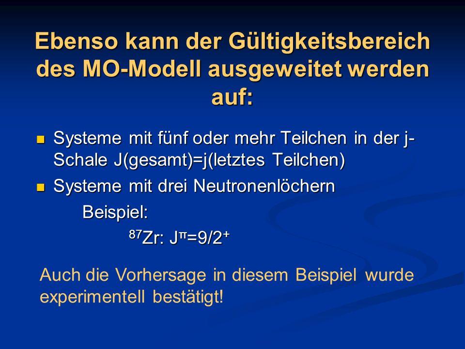 Ebenso kann der Gültigkeitsbereich des MO-Modell ausgeweitet werden auf: Systeme mit fünf oder mehr Teilchen in der j- Schale J(gesamt)=j(letztes Teil