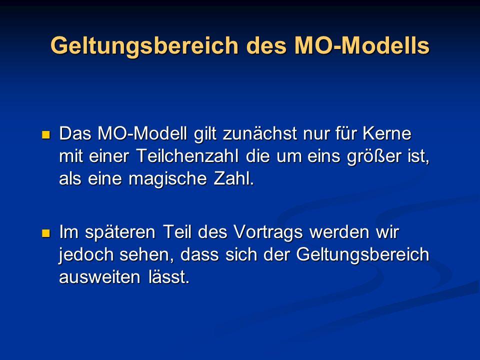 Geltungsbereich des MO-Modells Das MO-Modell gilt zunächst nur für Kerne mit einer Teilchenzahl die um eins größer ist, als eine magische Zahl. Das MO