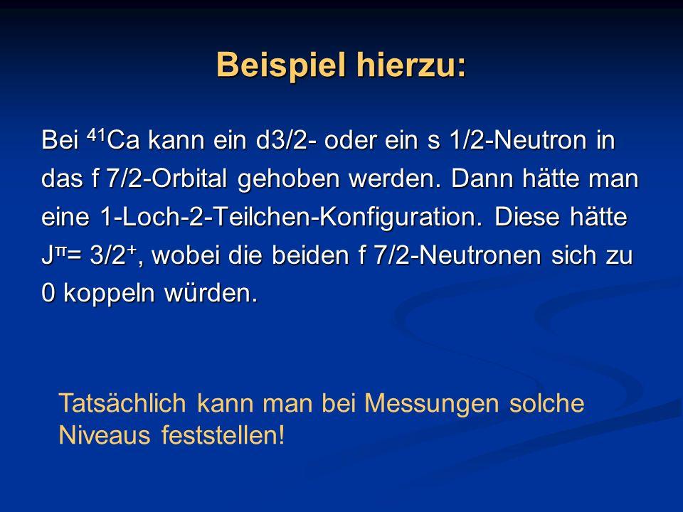 Beispiel hierzu: Bei 41 Ca kann ein d3/2- oder ein s 1/2-Neutron in das f 7/2-Orbital gehoben werden. Dann hätte man eine 1-Loch-2-Teilchen-Konfigurat