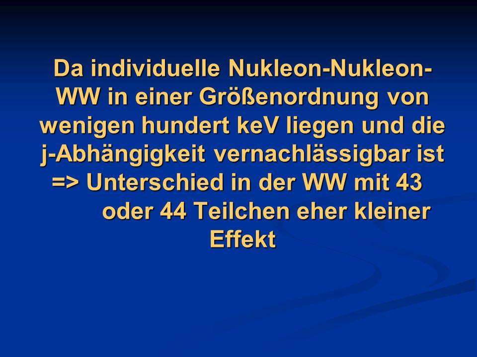 Da individuelle Nukleon-Nukleon- WW in einer Größenordnung von wenigen hundert keV liegen und die j-Abhängigkeit vernachlässigbar ist => Unterschied i