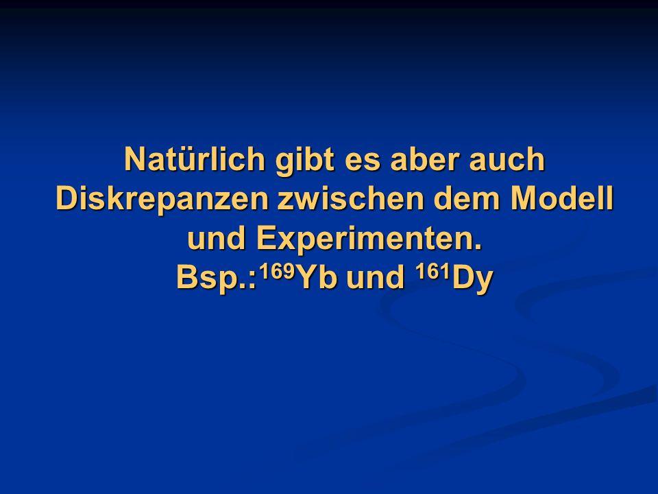 Natürlich gibt es aber auch Diskrepanzen zwischen dem Modell und Experimenten. Bsp.: 169 Yb und 161 Dy