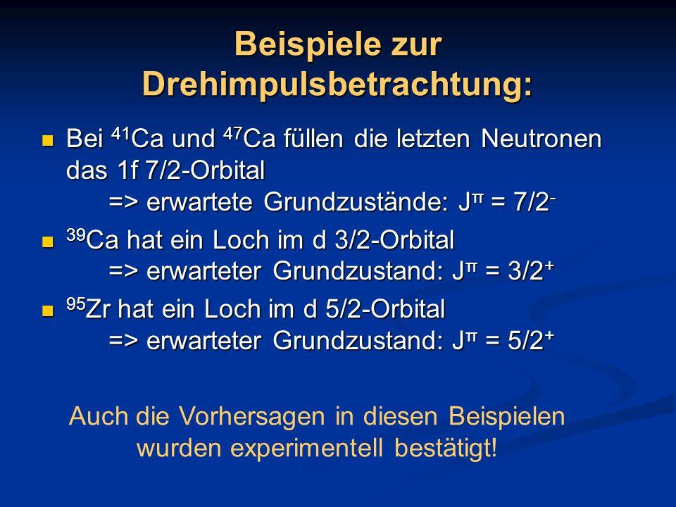 Beispiele zur Drehimpulsbetrachtung: Bei 41 Ca und 47 Ca füllen die letzten Neutronen das 1f 7/2-Orbital => erwartete Grundzustände: J π = 7/2 - Bei 4