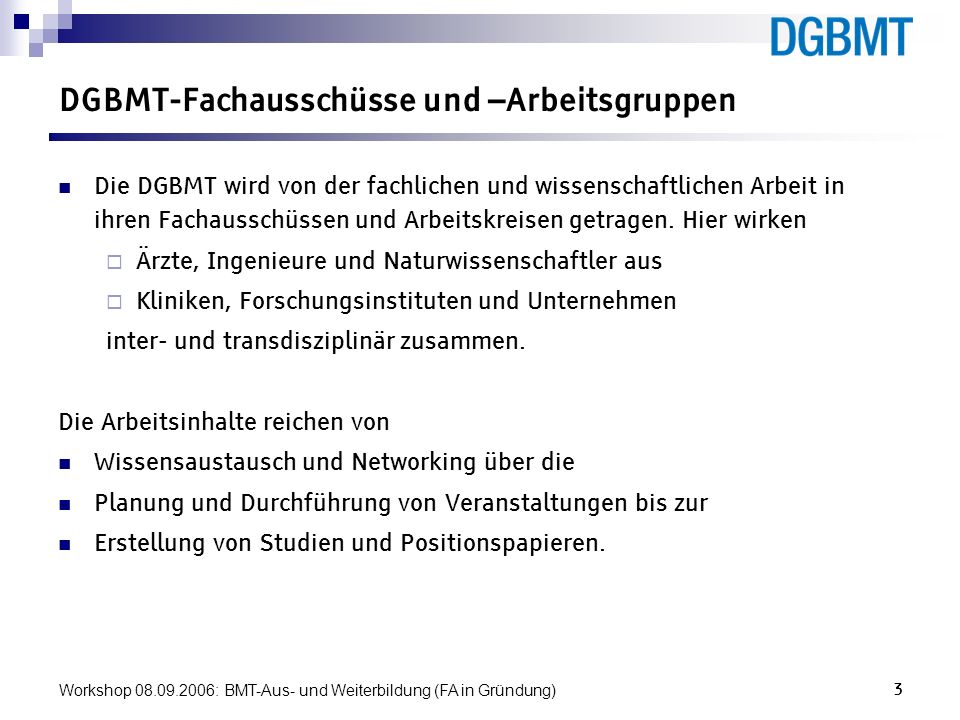 Workshop 08.09.2006: BMT-Aus- und Weiterbildung (FA in Gründung)3 DGBMT-Fachausschüsse und –Arbeitsgruppen Die DGBMT wird von der fachlichen und wisse