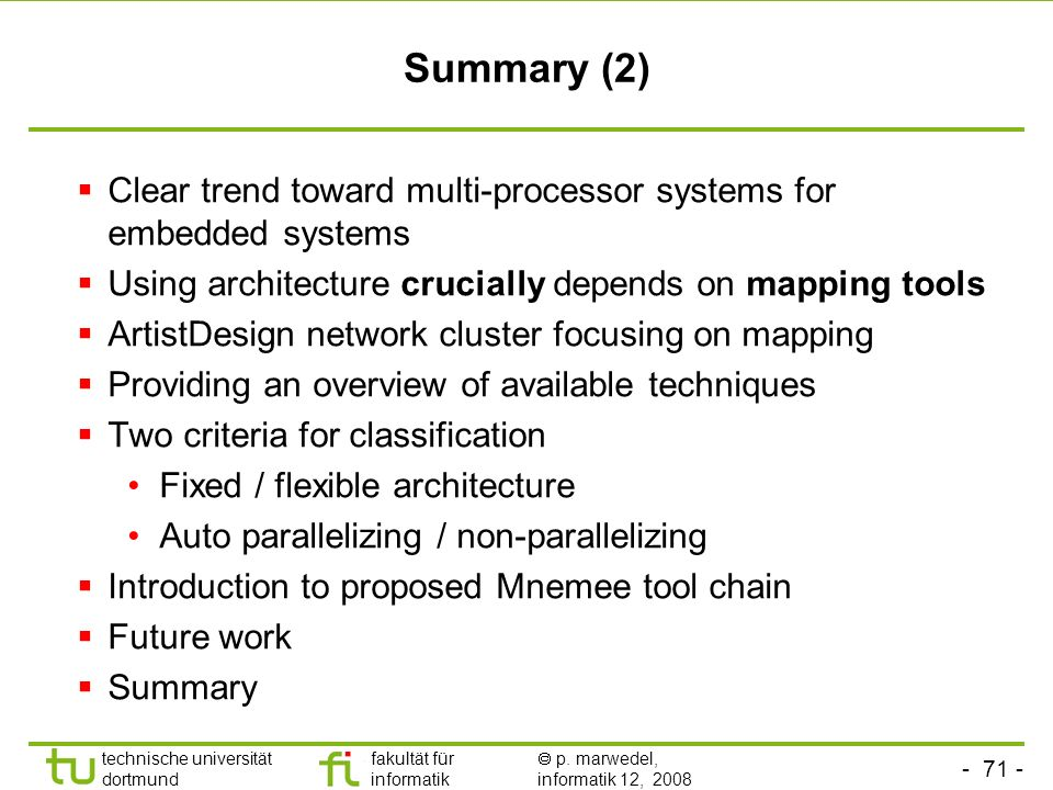 - 71 - technische universität dortmund fakultät für informatik p. marwedel, informatik 12, 2008 Summary (2) Clear trend toward multi-processor systems