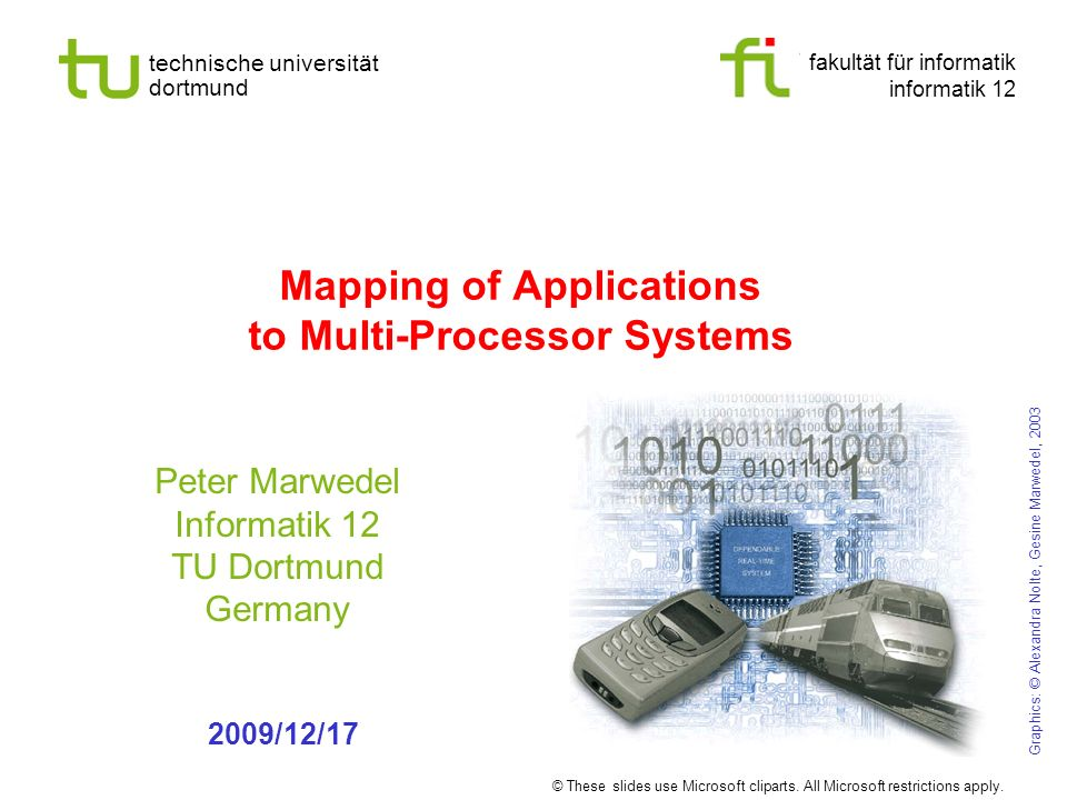 fakultät für informatik informatik 12 technische universität dortmund Mapping of Applications to Multi-Processor Systems Peter Marwedel Informatik 12 TU Dortmund Germany Graphics: © Alexandra Nolte, Gesine Marwedel, /12/17 © These slides use Microsoft cliparts.