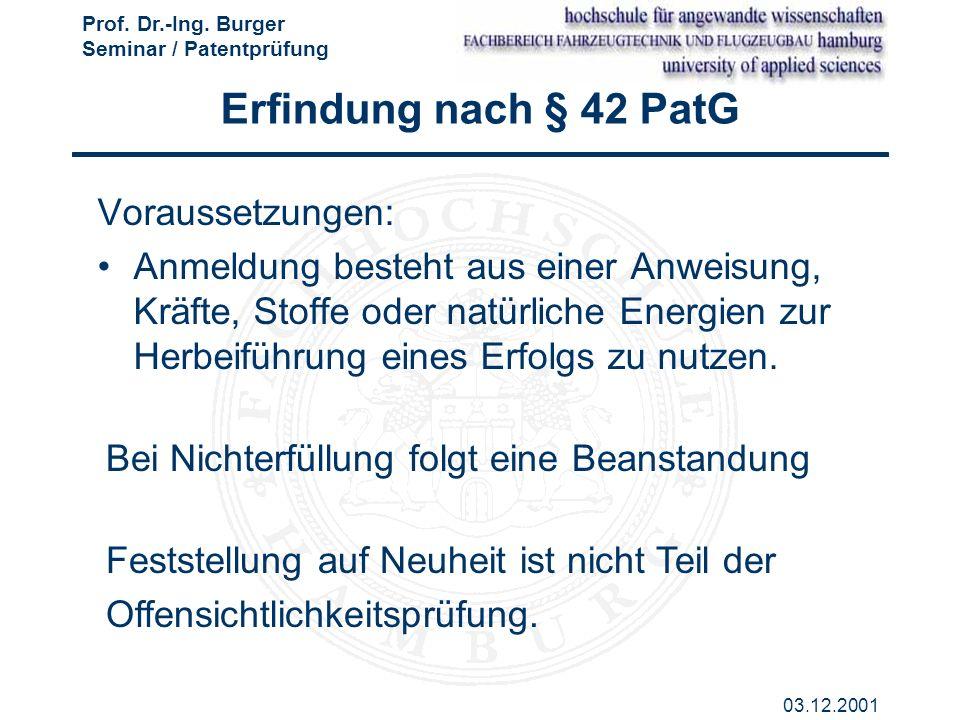 Prof. Dr.-Ing. Burger Seminar / Patentprüfung 03.12.2001 Erfindung nach § 42 PatG Voraussetzungen: Anmeldung besteht aus einer Anweisung, Kräfte, Stof
