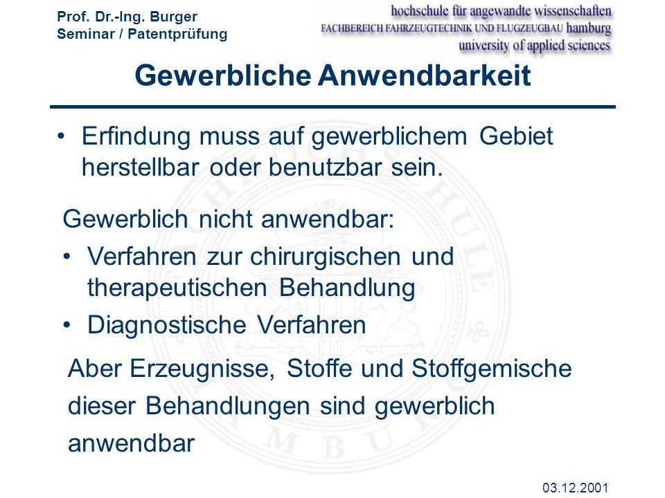Prof. Dr.-Ing. Burger Seminar / Patentprüfung 03.12.2001 Gewerbliche Anwendbarkeit Erfindung muss auf gewerblichem Gebiet herstellbar oder benutzbar s