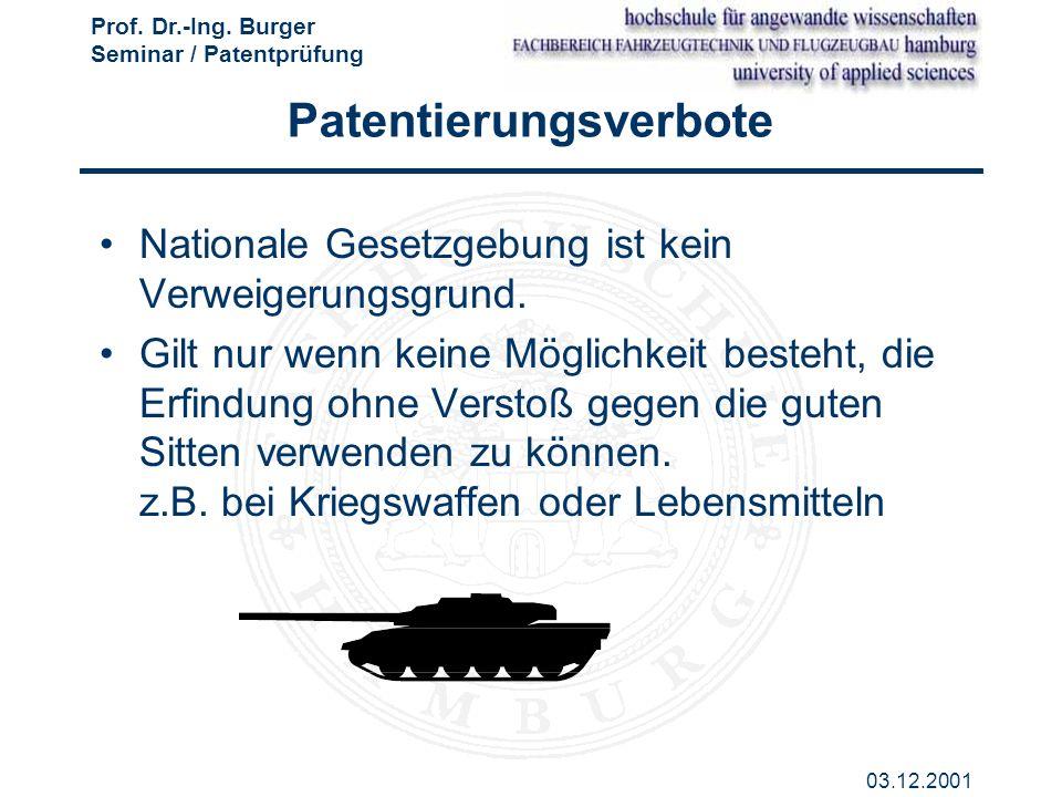 Prof. Dr.-Ing. Burger Seminar / Patentprüfung 03.12.2001 Patentierungsverbote Nationale Gesetzgebung ist kein Verweigerungsgrund. Gilt nur wenn keine