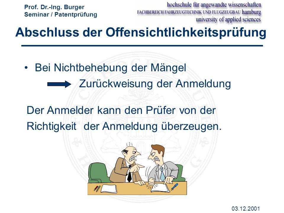 Prof. Dr.-Ing. Burger Seminar / Patentprüfung 03.12.2001 Abschluss der Offensichtlichkeitsprüfung Bei Nichtbehebung der Mängel Zurückweisung der Anmel