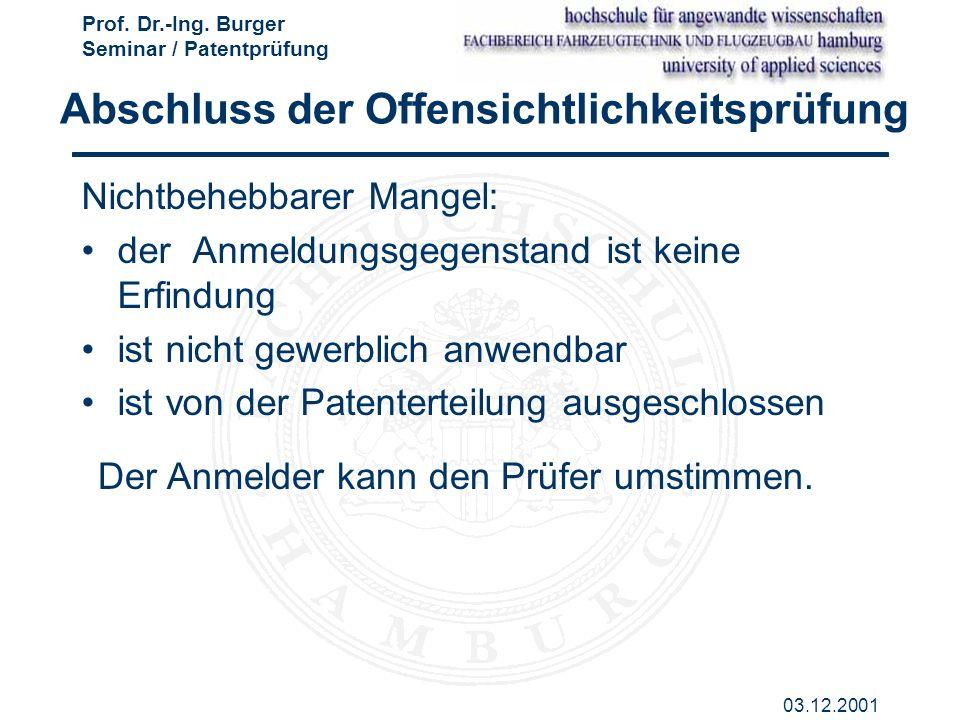 Prof. Dr.-Ing. Burger Seminar / Patentprüfung 03.12.2001 Abschluss der Offensichtlichkeitsprüfung Nichtbehebbarer Mangel: der Anmeldungsgegenstand ist