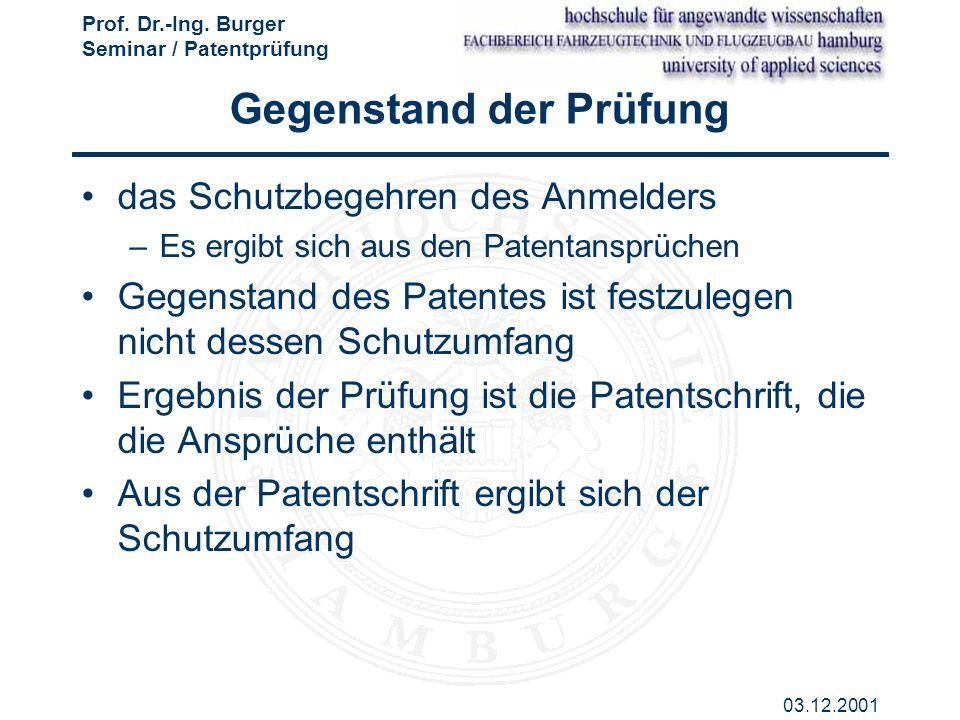 Prof. Dr.-Ing. Burger Seminar / Patentprüfung 03.12.2001 Gegenstand der Prüfung das Schutzbegehren des Anmelders –Es ergibt sich aus den Patentansprüc