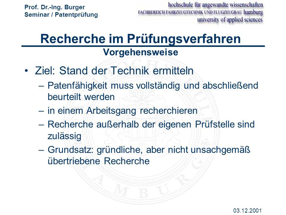 Prof. Dr.-Ing. Burger Seminar / Patentprüfung 03.12.2001 Recherche im Prüfungsverfahren Vorgehensweise Ziel: Stand der Technik ermitteln –Patenfähigke
