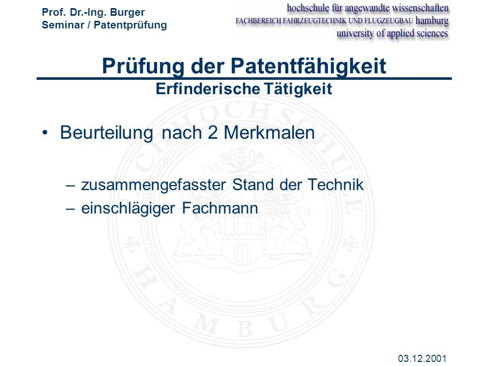 Prof. Dr.-Ing. Burger Seminar / Patentprüfung 03.12.2001 Prüfung der Patentfähigkeit Erfinderische Tätigkeit Beurteilung nach 2 Merkmalen –zusammengef