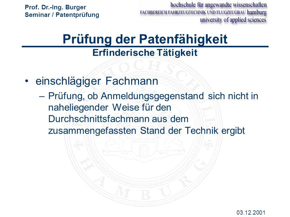 Prof. Dr.-Ing. Burger Seminar / Patentprüfung 03.12.2001 Prüfung der Patenfähigkeit Erfinderische Tätigkeit einschlägiger Fachmann –Prüfung, ob Anmeld