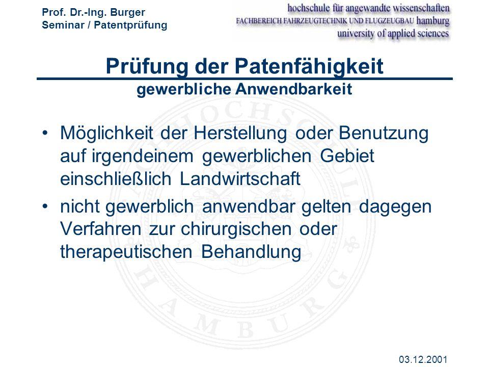 Prof. Dr.-Ing. Burger Seminar / Patentprüfung 03.12.2001 Prüfung der Patenfähigkeit gewerbliche Anwendbarkeit Möglichkeit der Herstellung oder Benutzu