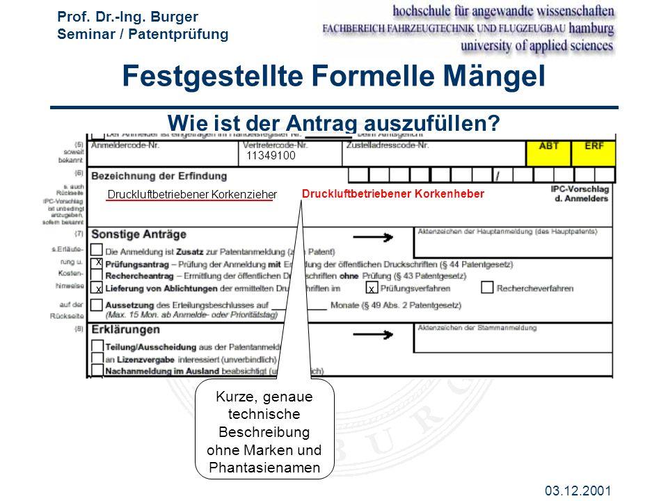 Prof. Dr.-Ing. Burger Seminar / Patentprüfung 03.12.2001 Wie ist der Antrag auszufüllen? Kurze, genaue technische Beschreibung ohne Marken und Phantas