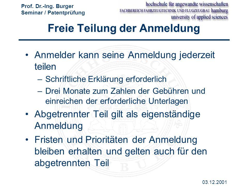 Prof. Dr.-Ing. Burger Seminar / Patentprüfung 03.12.2001 Freie Teilung der Anmeldung Anmelder kann seine Anmeldung jederzeit teilen –Schriftliche Erkl
