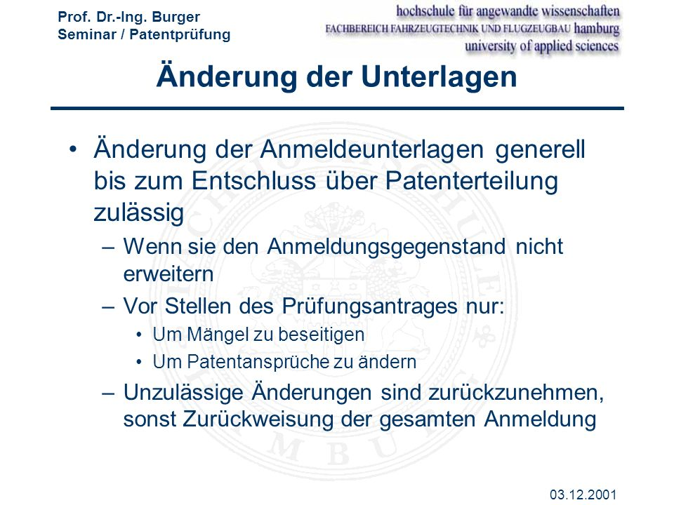 Prof. Dr.-Ing. Burger Seminar / Patentprüfung 03.12.2001 Änderung der Unterlagen Änderung der Anmeldeunterlagen generell bis zum Entschluss über Paten