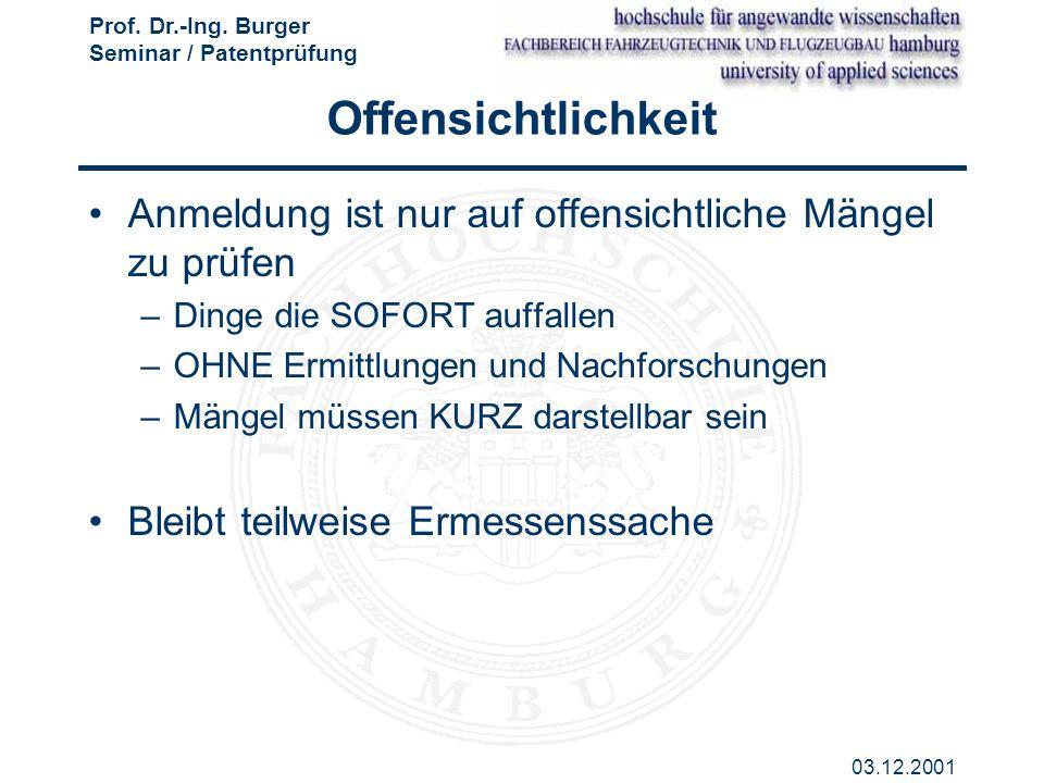 Prof. Dr.-Ing. Burger Seminar / Patentprüfung 03.12.2001 Offensichtlichkeit Anmeldung ist nur auf offensichtliche Mängel zu prüfen –Dinge die SOFORT a