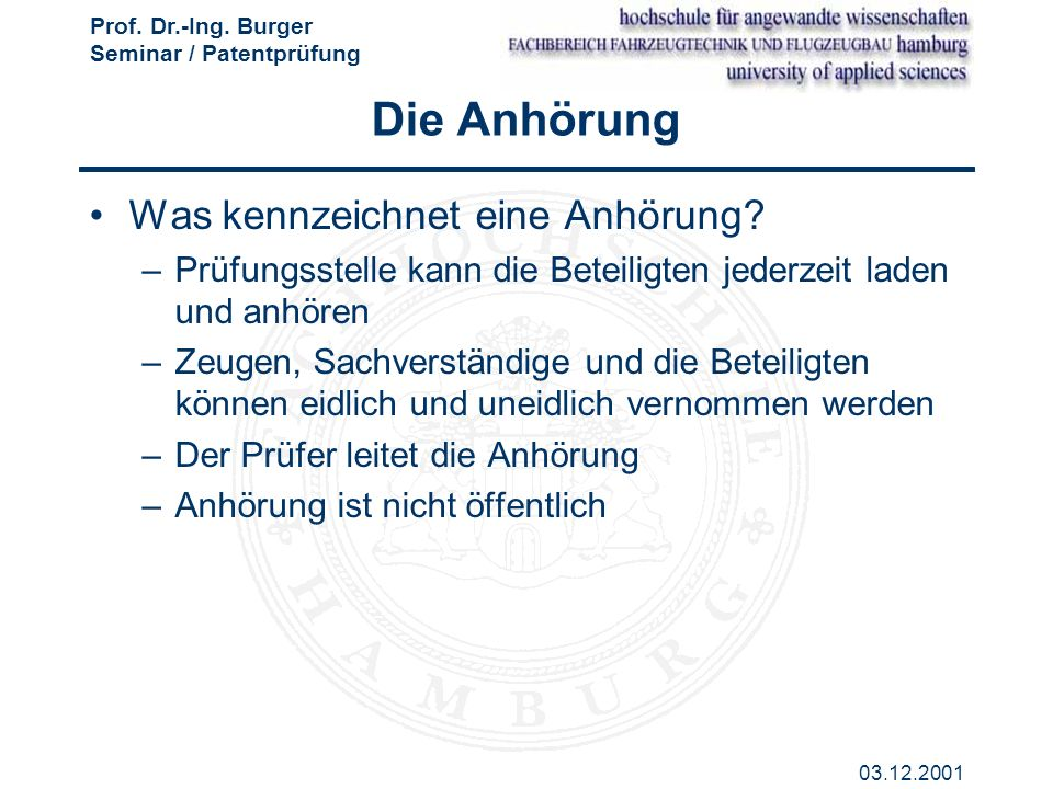 Prof. Dr.-Ing. Burger Seminar / Patentprüfung 03.12.2001 Die Anhörung Was kennzeichnet eine Anhörung? –Prüfungsstelle kann die Beteiligten jederzeit l