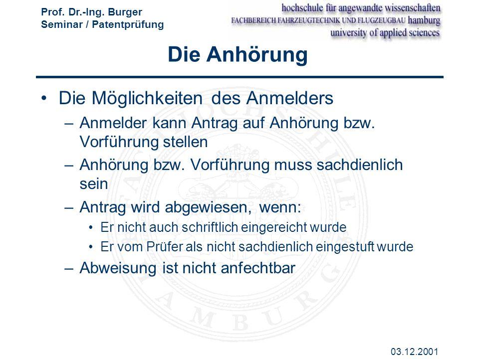 Prof. Dr.-Ing. Burger Seminar / Patentprüfung 03.12.2001 Die Anhörung Die Möglichkeiten des Anmelders –Anmelder kann Antrag auf Anhörung bzw. Vorführu