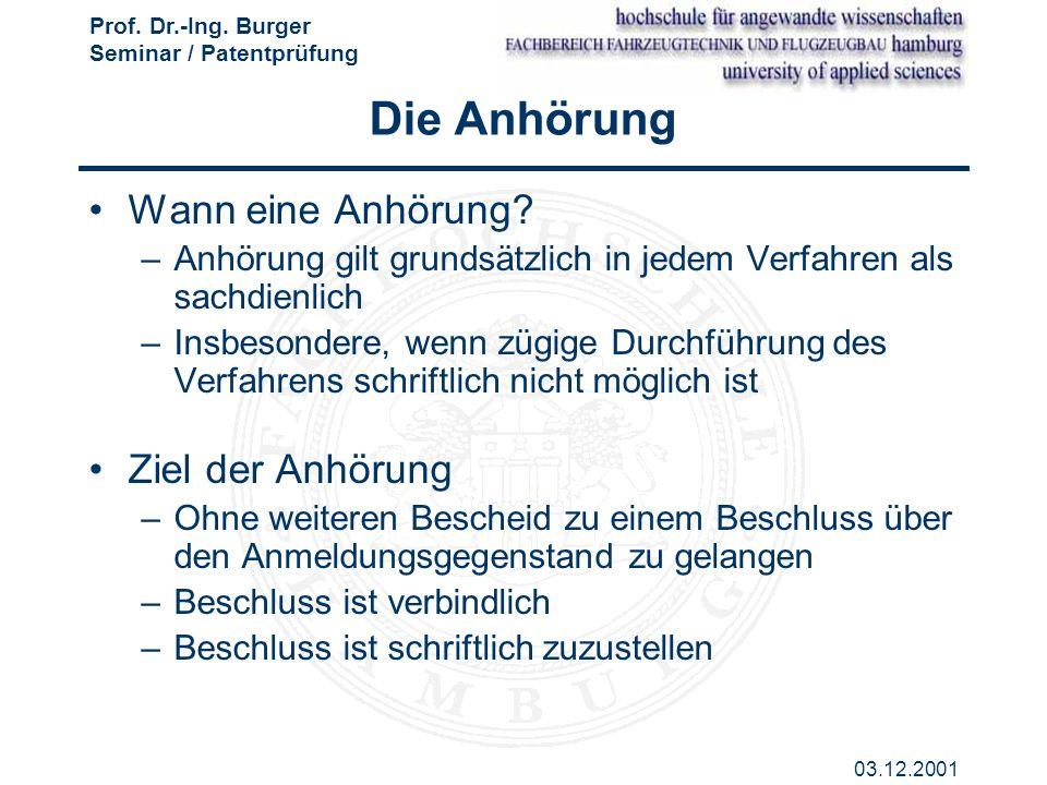 Prof. Dr.-Ing. Burger Seminar / Patentprüfung 03.12.2001 Die Anhörung Wann eine Anhörung? –Anhörung gilt grundsätzlich in jedem Verfahren als sachdien
