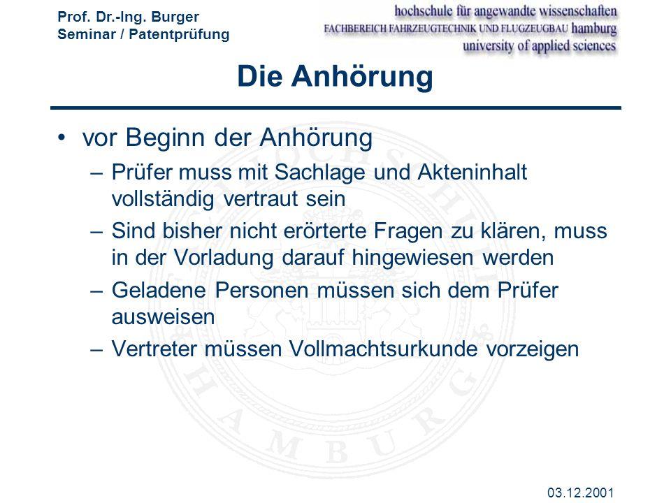 Prof. Dr.-Ing. Burger Seminar / Patentprüfung 03.12.2001 Die Anhörung vor Beginn der Anhörung –Prüfer muss mit Sachlage und Akteninhalt vollständig ve