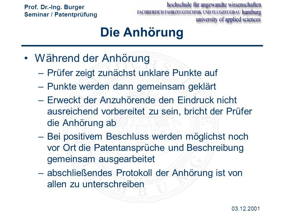 Prof. Dr.-Ing. Burger Seminar / Patentprüfung 03.12.2001 Die Anhörung Während der Anhörung –Prüfer zeigt zunächst unklare Punkte auf –Punkte werden da